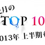 今年も残り半分!! 6月&2013年上半期のアクセス数が多かった人気記事トップ10