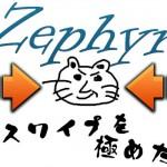 Zephyr の横スワイプで誤操作しまくり泣きそうなので、もっと細かく設定する! [JBApp]